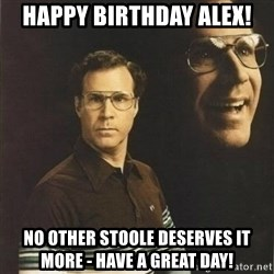 will ferrell - Happy Birthday Alex! No other Stoole deserves it more - Have a great day!