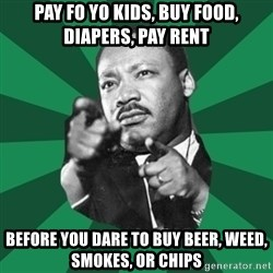 Martin Luther King jr.  - pay fo yo kids, buy food, diapers, pay rent before you dare to buy beer, weed, smokes, or chips