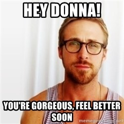Ryan Gosling Hey  - hey donna! you're gorgeous, feel better soon