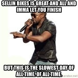 Imma Let you finish kanye west - SELLIN BIKES IS GREAT AND ALL AND IMMA LET YOU FINISH BUT THIS IS THE SLOWEST DAY OF ALL TIME. OF ALL TIME.
