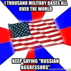 "American Flag - 1 thousand military bases all over the world keep saying ""russian aggressors"""