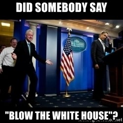 "Inappropriate Timing Bill Clinton - Did somebody say ""blow the white house""?"