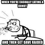 Cereal Guy Spit - When you're casually eating a donut and then get Dave raided