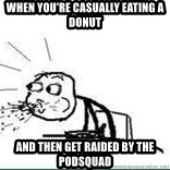 Cereal Guy Spit - when you're casually eating a donut and then get raided by the podsquad