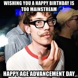 Super Smart Hipster - Wishing you a happy birthday is too mainstream happy age advancement day