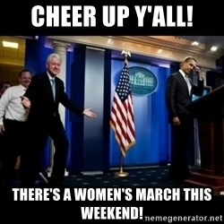 Inappropriate Timing Bill Clinton - Cheer up y'all! There's a women's march this weekend!