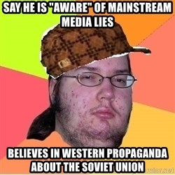"Scumbag nerd - say he is ""aware"" of mainstream media lies believes in western propaganda about the soviet union"