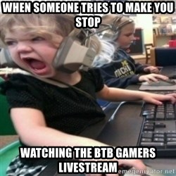 angry gamer girl - When someone tries to make you stop watching the btb gamers livestream