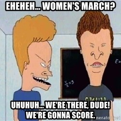 Beavis and butthead - Eheheh... Women's March? Uhuhuh... We're there, dude! We're gonna score.