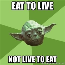 Advice Yoda Gives - Eat to live  Not live to eat