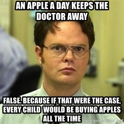 False guy - An apple a day keeps the doctor away False. Because if that were the case, every child  would be buying apples all the time