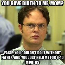 False guy - You gave birth to me, MOM? False. You couldn't do it without father. And you just held me for 8-10 months