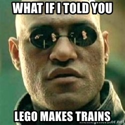 what if i told you matri - What if I told you LEGO makes trains
