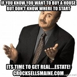 Dr. Phil - if you know you want to buy a house but don't know where to start its time to get real....estate! crocksellsmaine.com