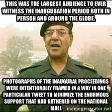 Baghdad Bob - this was the largest audience to ever witness the inauguration period both in person and around the globe. Photographs of the inaugural proceedings were intentionally framed in a way in one particular tweet to minimize the enormous support that had gathered on the National Mall
