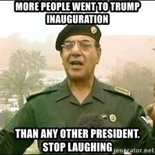 Baghdad Bob - MORE PEOPLE WENT TO TRUMP Inauguration THAN ANY OTHER PRESIDENT.  STOP LAUGHING