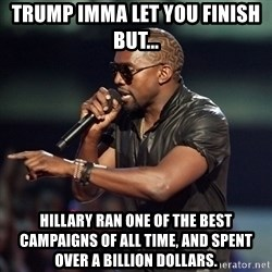 Kanye - Trump Imma let you finish but... Hillary ran one of the best campaigns of all time, and spent over a billion dollars.