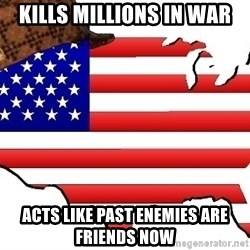 Scumbag America - Kills millions in war Acts like past enemies are friends now
