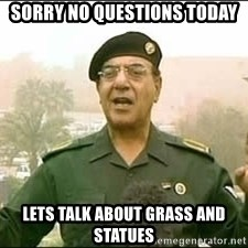 Baghdad Bob - Sorry no questions today Lets talk about grass and statues