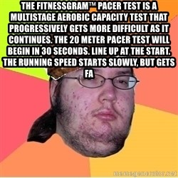 Scumbag nerd - The FitnessGram™ Pacer Test is a multistage aerobic capacity test that progressively gets more difficult as it continues. The 20 meter pacer test will begin in 30 seconds. Line up at the start. The running speed starts slowly, but gets fa