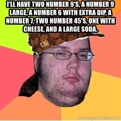 Scumbag nerd - I'll have two number 9's, a number 9 large, a number 6 with extra dip, a number 7, two number 45's, one with cheese, and a large soda.