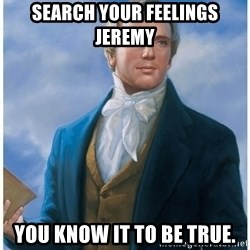 Joseph Smith - Search your feelings Jeremy  You know it to be true.