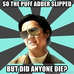mr chow - SO THE PUFF ADDER SLIPPED BUT DID ANYONE DIE?