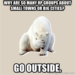 Bad RPer Polar Bear - WHY ARE SO MANY RP GROUPS ABOUT SMALL TOWNS OR BIG CITIES? GO OUTSIDE.