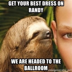 Whispering sloth - Get your best dress on randy We are headed to the ballroom
