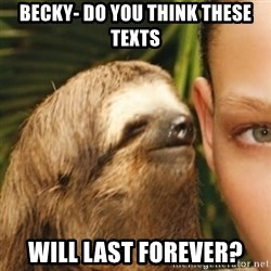 Whispering sloth - Becky- Do you think these texts Will last forever?