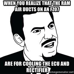 Are you serious face  - When you realize that the ram air ducts on an fz07 Are for cooling the ecu and rectifier