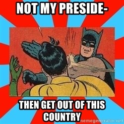 Batman Bitchslap - not my preside- THEN GET OUT OF THIS COUNTRY