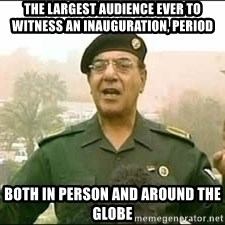 Baghdad Bob - the largest audience ever to witness an inauguration, period both in person and around the globe