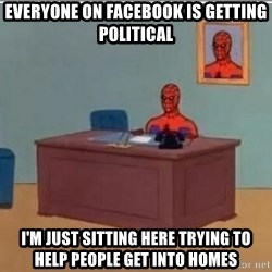 Spidermandesk - Everyone on Facebook is getting political i'm just sitting here trying to help people get into homes