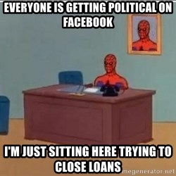 Spidermandesk - Everyone is getting political on Facebook I'm just sitting here trying to close loans