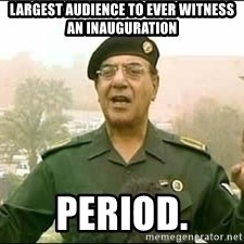 Baghdad Bob - Largest audience to ever witness an inauguration Period.