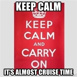 Keep Calm - Keep Calm it's almost cruise time