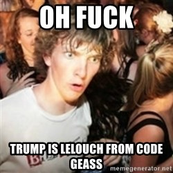 sudden realization guy - OH fuck Trump is lelouch from code geass