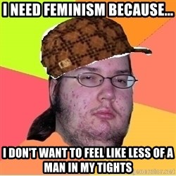 Scumbag nerd - I need feminism because... I don't want to feel like less of a man in my tights