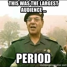 Baghdad Bob - This was the largest audience ... period