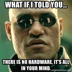 what if i told you matri - What if i told you... There is no hardware, it's all in your mind.