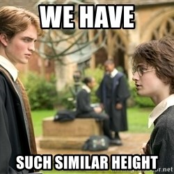 Harry Potter  - we have such similar height