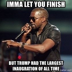 Kanye - Imma let you finish but Trump had the largest inaugration of all time