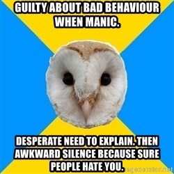 Bipolar Owl - Guilty about bad behaviour when manic. Desperate need to explain. Then awkward silence because sure people hate you.