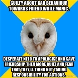 Bipolar Owl - Guilty about bad behaviour towards friend while manic. Desperate need to apologise and save friendship. Then more guilt and fear that they'll think not taking responsibility for actions.