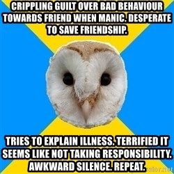 Bipolar Owl - Crippling guilt over bad behaviour towards friend when manic. Desperate to save friendship. Tries to explain illness. Terrified it seems like not taking responsibility. Awkward silence. Repeat.
