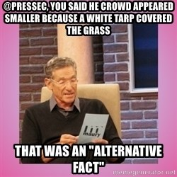 "MAURY PV - @Pressec, you said he crowd appeared smaller because a white tarp covered the grass That was an ""alternative fact"""