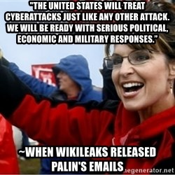 """Sarah Palin - """"The United States will treat cyberattacks just like any other attack. We will be ready with serious political, economic and military responses."""" ~when Wikileaks released Palin's emails"""