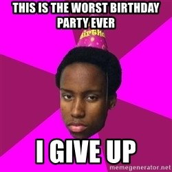 Happy Birthday Black Kid - tHIS IS THE WORST BIRTHDAY PARTY EVER I GIVE UP