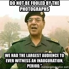 """Baghdad Bob - Do not be fooled by the photographs We had the largest audience to ever witness an inauguration, period."""""""